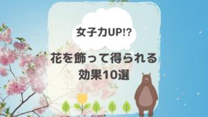 女子力UP⁉︎花を飾って得られる効果10選