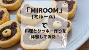 「MIROOM(ミルーム)」で料理とクッキー作りを体験してみた!