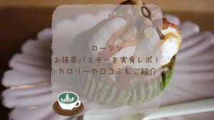 【ローソン】お抹茶バスチーを実食レポ!カロリーや口コミもご紹介