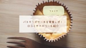 【ファミマ】バスチーズケーキを実食レポ!口コミやカロリーも紹介