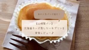 【山崎製パン】北海道チーズ蒸しケーキプリンを実食レビュー♪
