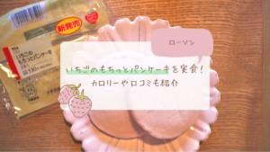【ローソン】いちごのもちっとパンケーキを実食!カロリーや口コミも紹介